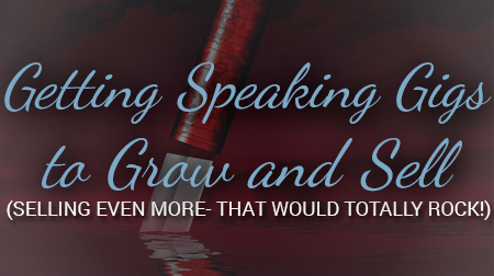 Getting Speaking Gigs to Grow and Sell (selling even more so- that would totally ROCK!)