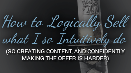 How to Logically Sell what I so Intuitively do (so creating content, and confidentially making the offer is harder)