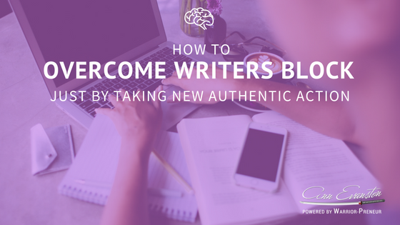 How to Overcome Writers Block just by taking NEW Authentic Action